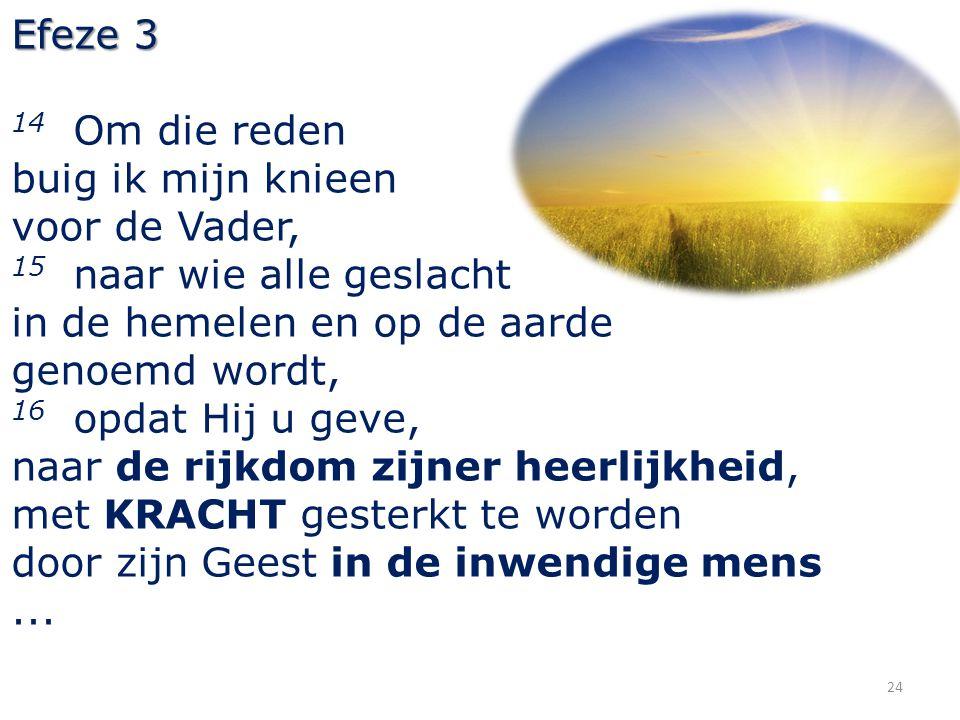 24 Efeze 3 14 Om die reden buig ik mijn knieen voor de Vader, 15 naar wie alle geslacht in de hemelen en op de aarde genoemd wordt, 16 opdat Hij u gev