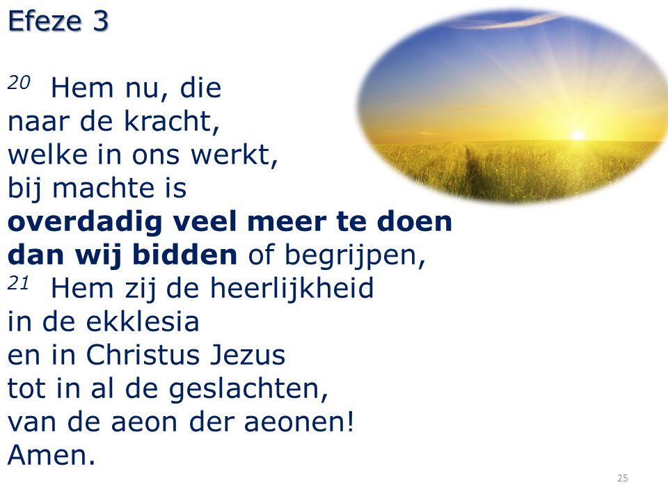 25 Efeze 3 20 Hem nu, die naar de kracht, welke in ons werkt, bij machte is overdadig veel meer te doen dan wij bidden of begrijpen, 21 Hem zij de hee