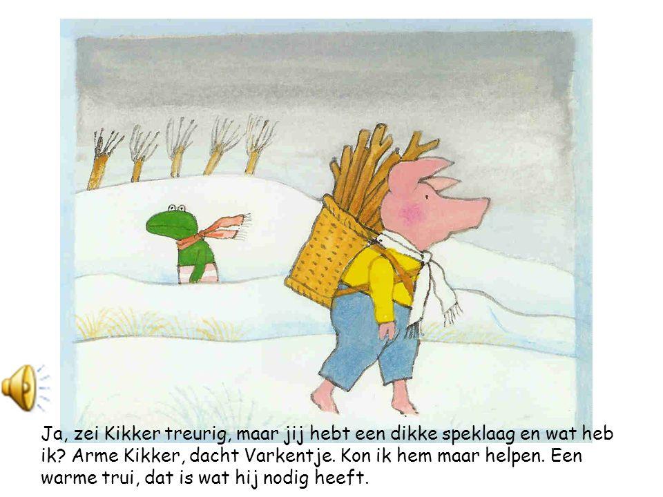 Daar liep Varkentje met een mand vol hout voor de kachel.