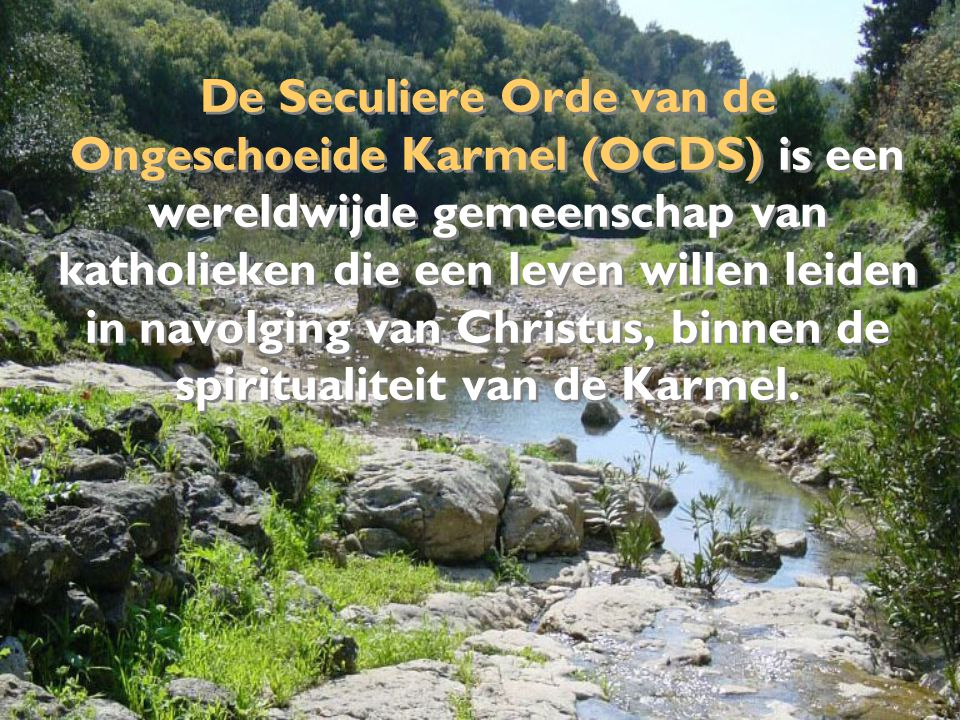 Onder bescherming van Onze-Lieve-Vrouw van de Berg Karmel zijn de leden van de OCDS geroepen om in afhankelijkheid van Jezus Christus te leven, in vriendschap met Hem door wie wij ons bemind weten, en de Kerk te dienen.