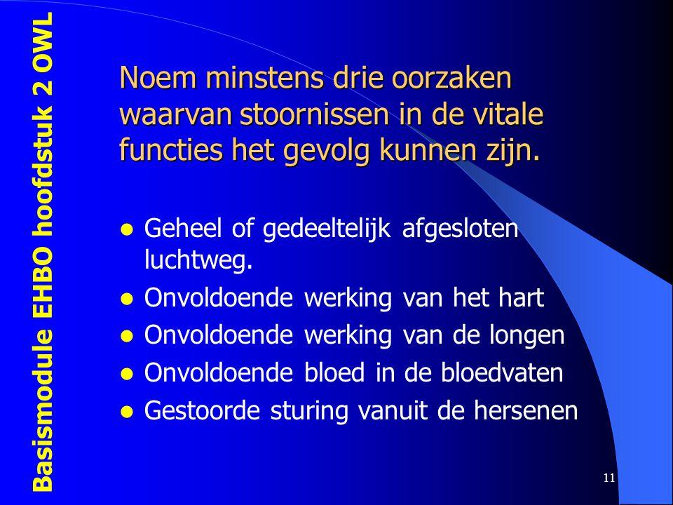 Basismodule EHBO hoofdstuk 2 OWL 11 Noem minstens drie oorzaken waarvan stoornissen in de vitale functies het gevolg kunnen zijn.  Geheel of gedeelte