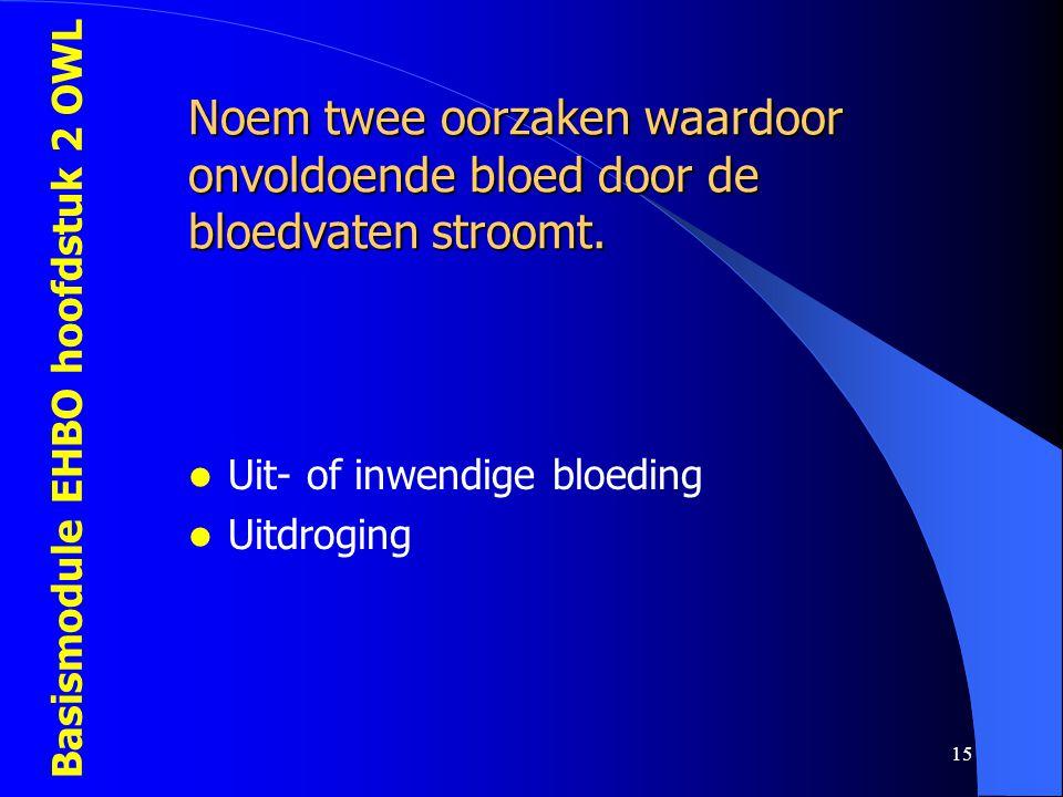 Basismodule EHBO hoofdstuk 2 OWL 15 Noem twee oorzaken waardoor onvoldoende bloed door de bloedvaten stroomt.  Uit- of inwendige bloeding  Uitdrogin