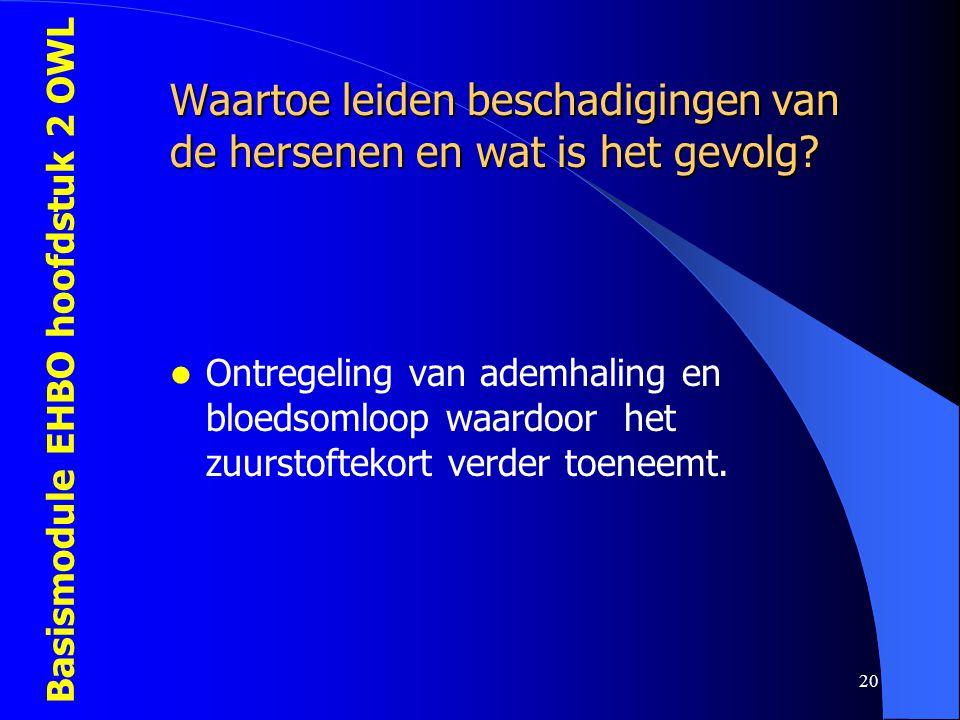 Basismodule EHBO hoofdstuk 2 OWL 20 Waartoe leiden beschadigingen van de hersenen en wat is het gevolg?  Ontregeling van ademhaling en bloedsomloop w