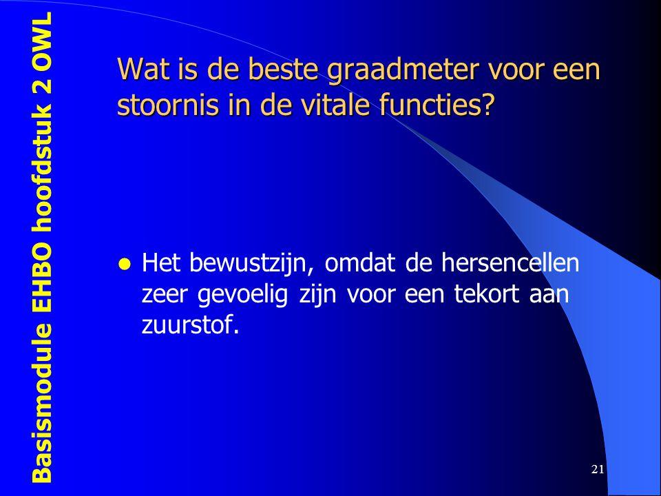 Basismodule EHBO hoofdstuk 2 OWL 21 Wat is de beste graadmeter voor een stoornis in de vitale functies?  Het bewustzijn, omdat de hersencellen zeer g