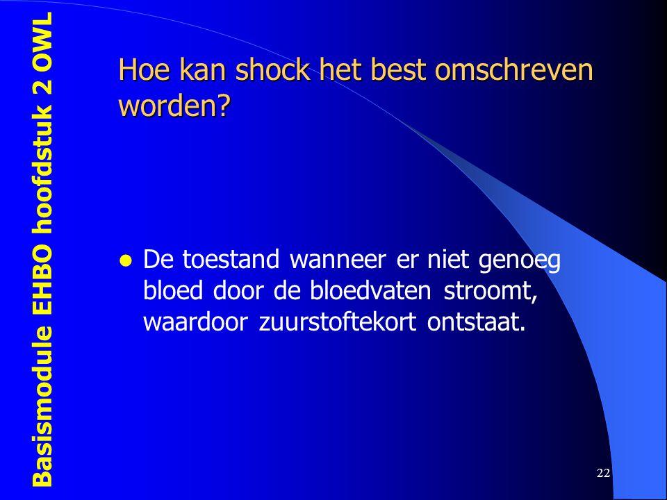 Basismodule EHBO hoofdstuk 2 OWL 22 Hoe kan shock het best omschreven worden?  De toestand wanneer er niet genoeg bloed door de bloedvaten stroomt, w
