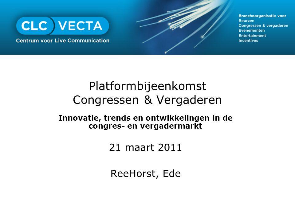 Platformbijeenkomst Congressen & Vergaderen Innovatie, trends en ontwikkelingen in de congres- en vergadermarkt 21 maart 2011 ReeHorst, Ede