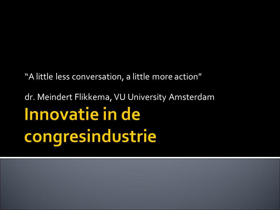 """Innovatie in de congresindustrie """"A little less conversation, a little more action"""" dr. Meindert Flikkema, VU University Amsterdam"""