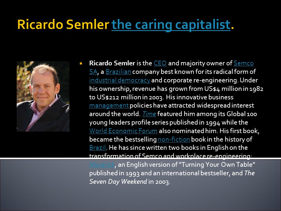 Ricardo Semler the caring capitalist.the caring capitalist  Ricardo Semler is the CEO and majority owner of Semco SA, a Brazilian company best known for its radical form of industrial democracy and corporate re-engineering.