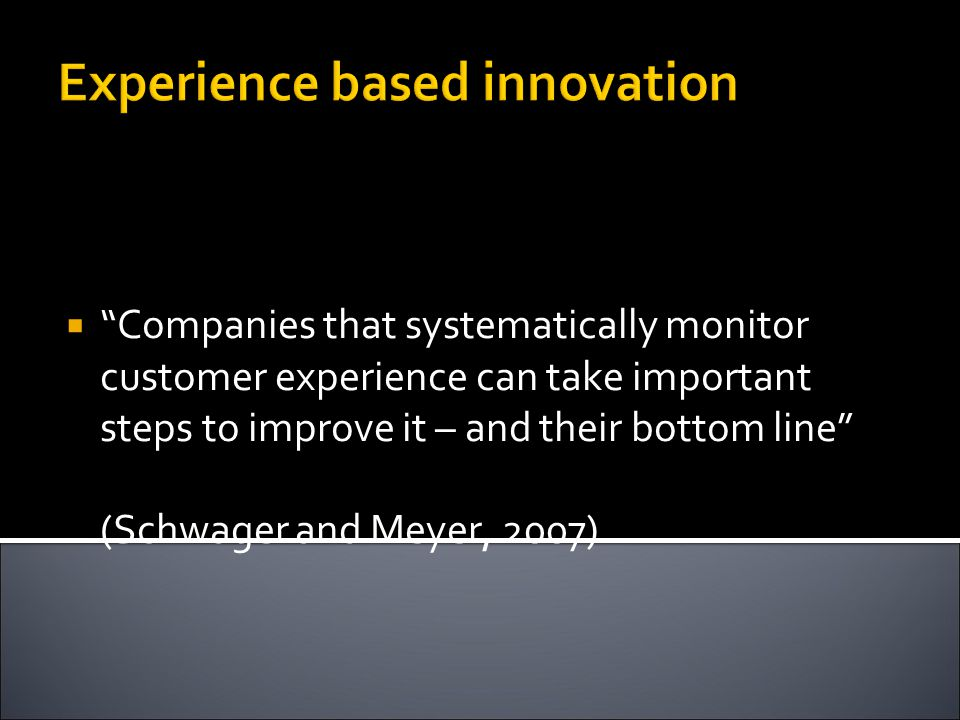 Experience based innovation  Companies that systematically monitor customer experience can take important steps to improve it – and their bottom line (Schwager and Meyer, 2007)