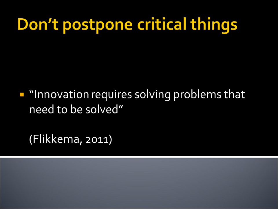 Don't postpone critical things  Innovation requires solving problems that need to be solved (Flikkema, 2011)