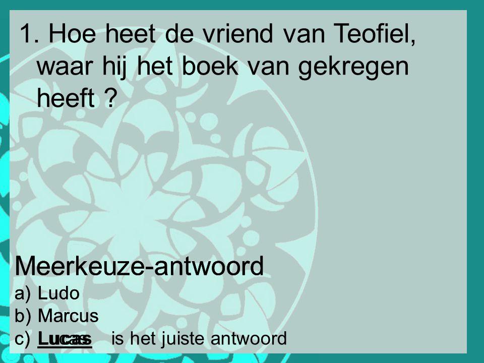 1. Hoe heet de vriend van Teofiel, waar hij het boek van gekregen heeft ? Meerkeuze-antwoord a) Ludo b) Marcus c) Lucas Meerkeuze-antwoord a) Ludo b)