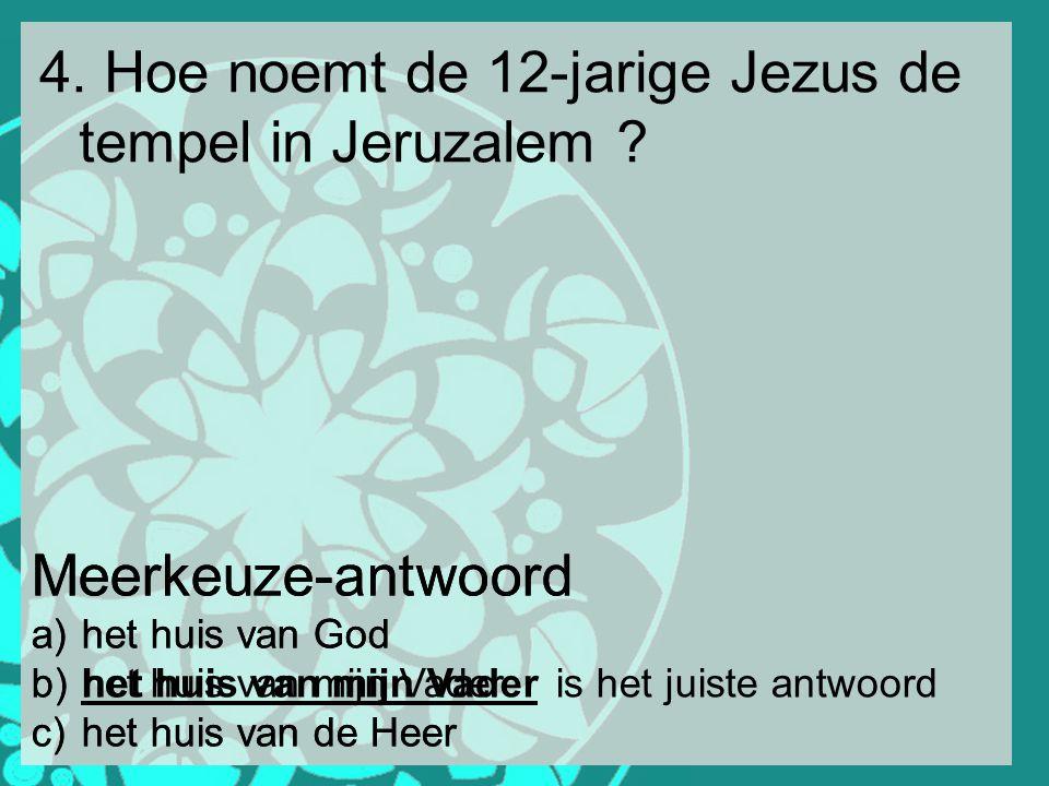4. Hoe noemt de 12-jarige Jezus de tempel in Jeruzalem ? Meerkeuze-antwoord a) het huis van God b) het huis van mijn Vader c) het huis van de Heer Mee