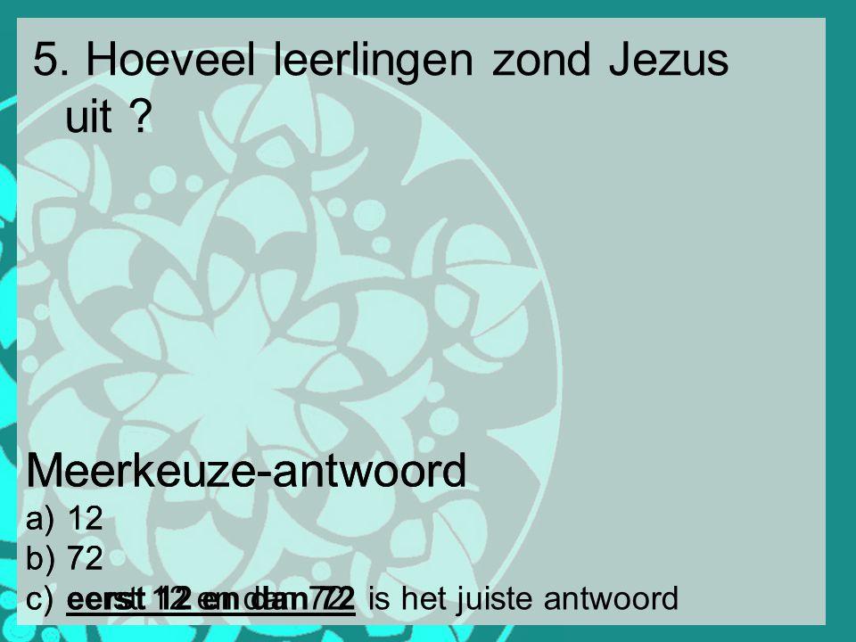 5. Hoeveel leerlingen zond Jezus uit ? Meerkeuze-antwoord a) 12 b) 72 c) eerst 12 en dan 72 Meerkeuze-antwoord a) 12 b) 72 c) eerst 12 en dan 72is het