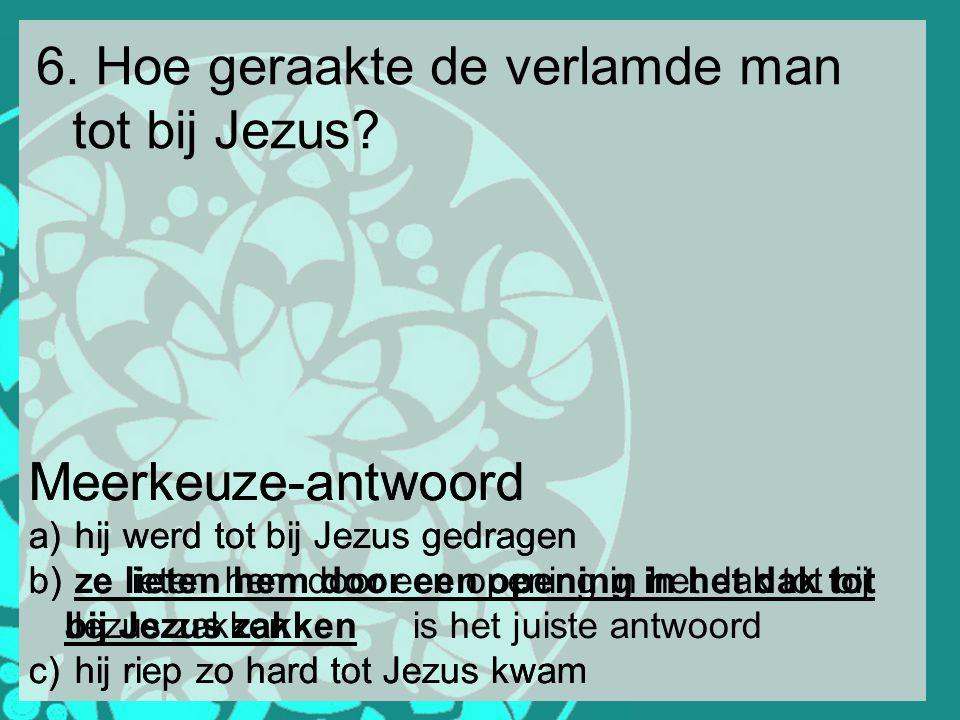 6. Hoe geraakte de verlamde man tot bij Jezus? Meerkeuze-antwoord a) hij werd tot bij Jezus gedragen b) ze lieten hem door een opening in het dak tot