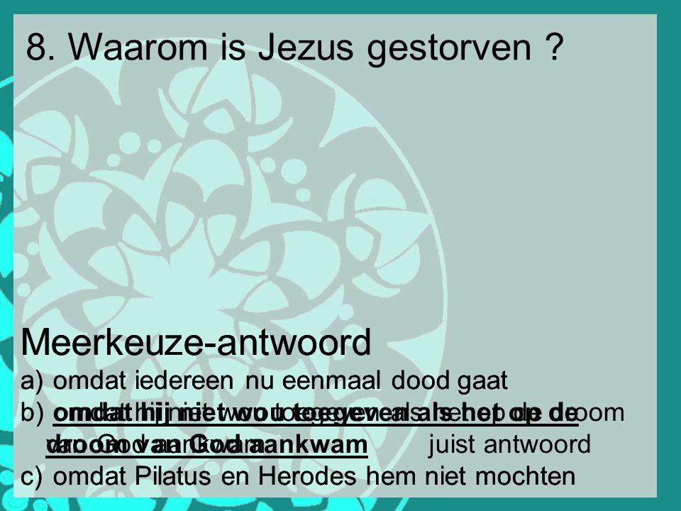 8. Waarom is Jezus gestorven ? Meerkeuze-antwoord a) omdat iedereen nu eenmaal dood gaat b) omdat hij niet wou toegeven als het op de droom van God aa