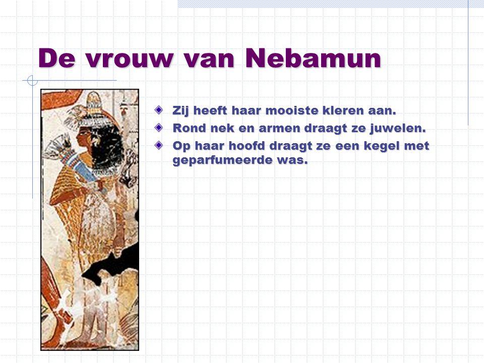 De vrouw van Nebamun Zij heeft haar mooiste kleren aan. Rond nek en armen draagt ze juwelen. Op haar hoofd draagt ze een kegel met geparfumeerde was.