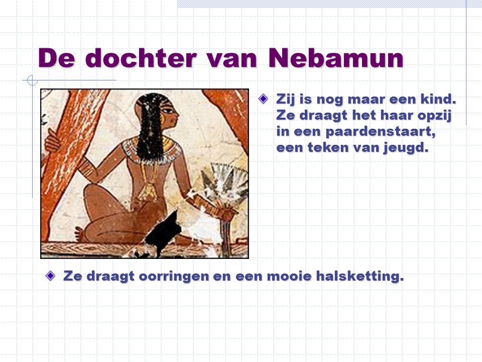 De dochter van Nebamun Ze draagt oorringen en een mooie halsketting. Zij is nog maar een kind. Ze draagt het haar opzij in een paardenstaart, een teke