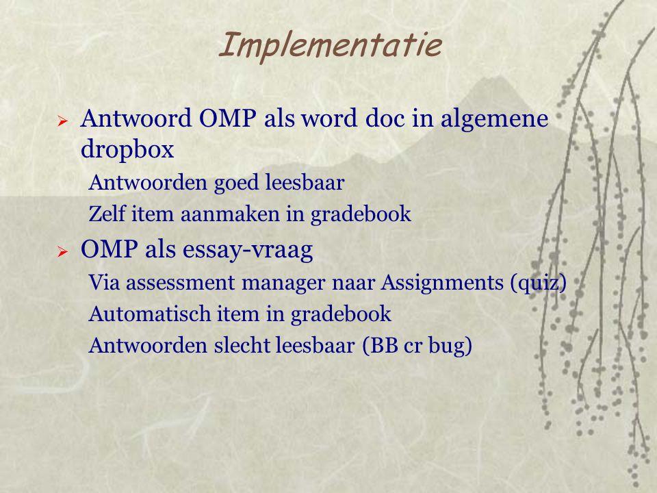 Implementatie  Antwoord OMP als word doc in algemene dropbox Antwoorden goed leesbaar Zelf item aanmaken in gradebook  OMP als essay-vraag Via assessment manager naar Assignments (quiz) Automatisch item in gradebook Antwoorden slecht leesbaar (BB cr bug)