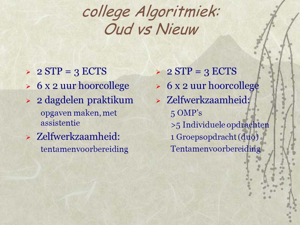 college Algoritmiek: Oud vs Nieuw  2 STP = 3 ECTS  6 x 2 uur hoorcollege  2 dagdelen praktikum opgaven maken, met assistentie  Zelfwerkzaamheid: tentamenvoorbereiding  2 STP = 3 ECTS  6 x 2 uur hoorcollege  Zelfwerkzaamheid: 5 OMP's >5 Individuele opdrachten 1 Groepsopdracht (duo) Tentamenvoorbereiding