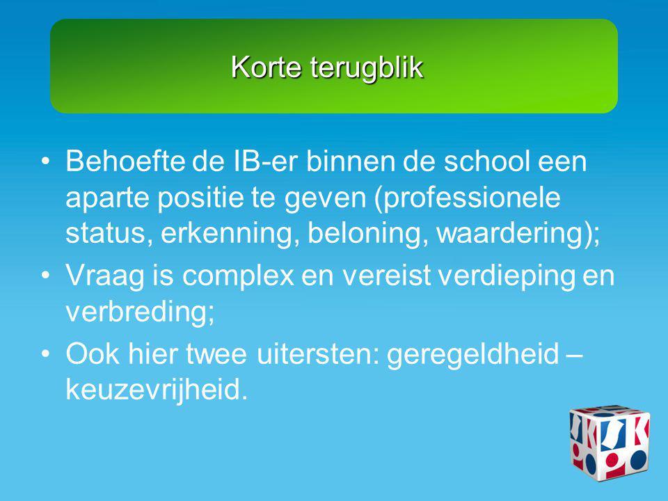 Korte terugblik •Behoefte de IB-er binnen de school een aparte positie te geven (professionele status, erkenning, beloning, waardering); •Vraag is com