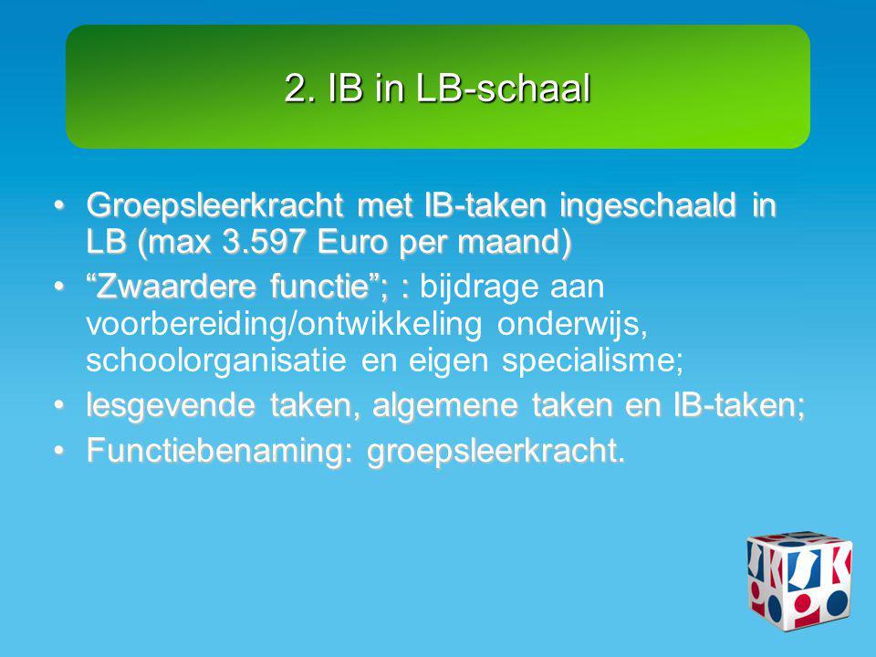 """2. IB in LB-schaal •Groepsleerkracht met IB-taken ingeschaald in LB (max 3.597 Euro per maand) •""""Zwaardere functie""""; : •""""Zwaardere functie""""; : bijdrag"""