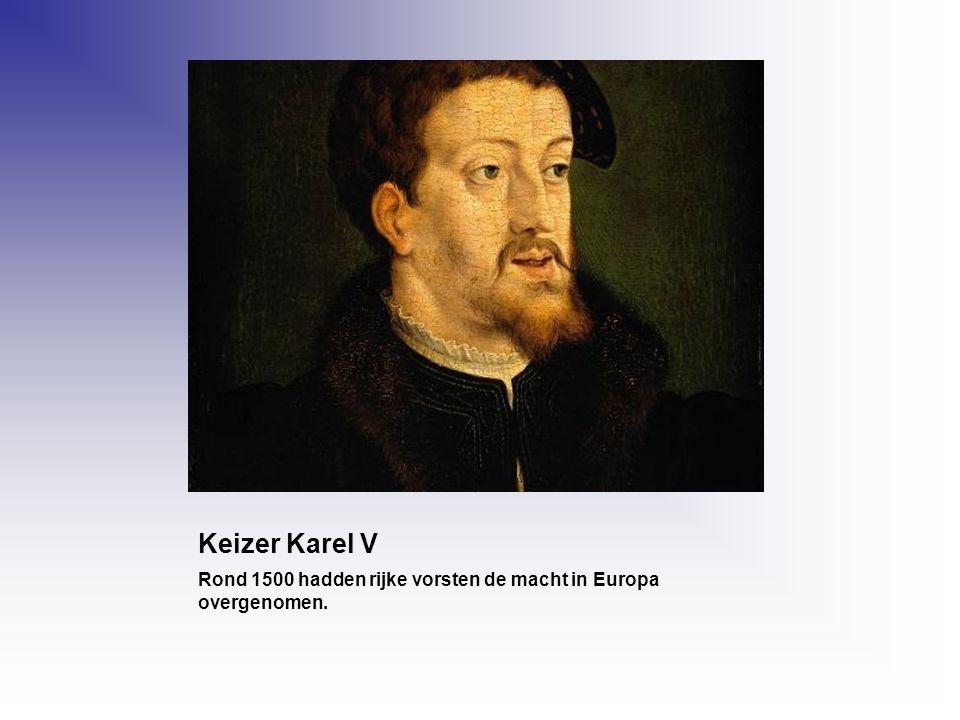 Keizer Karel V Rond 1500 hadden rijke vorsten de macht in Europa overgenomen.