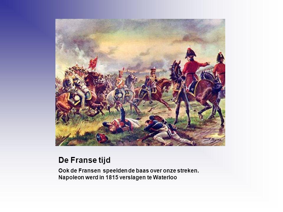 De Franse tijd Ook de Fransen speelden de baas over onze streken. Napoleon werd in 1815 verslagen te Waterloo