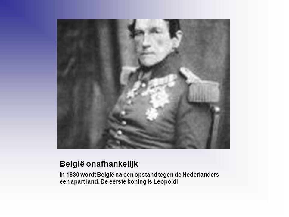 België onafhankelijk In 1830 wordt België na een opstand tegen de Nederlanders een apart land. De eerste koning is Leopold I