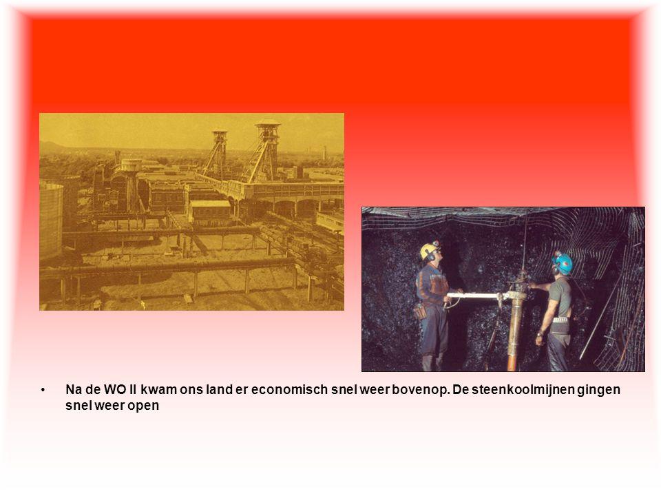 •Na de WO II kwam ons land er economisch snel weer bovenop. De steenkoolmijnen gingen snel weer open
