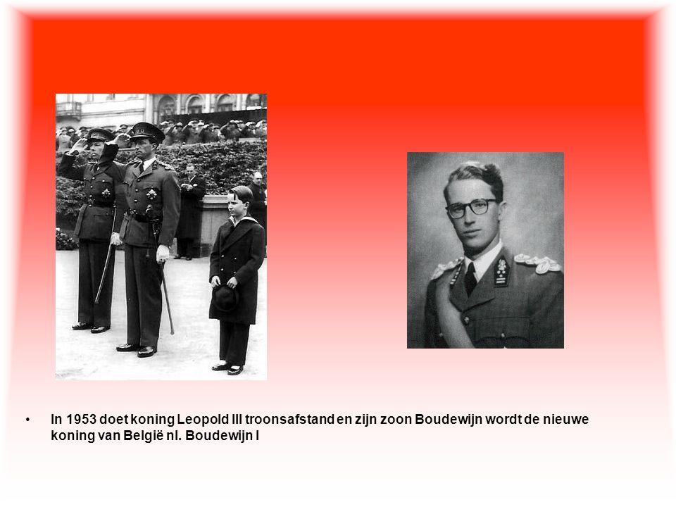 •In 1953 doet koning Leopold III troonsafstand en zijn zoon Boudewijn wordt de nieuwe koning van België nl. Boudewijn I