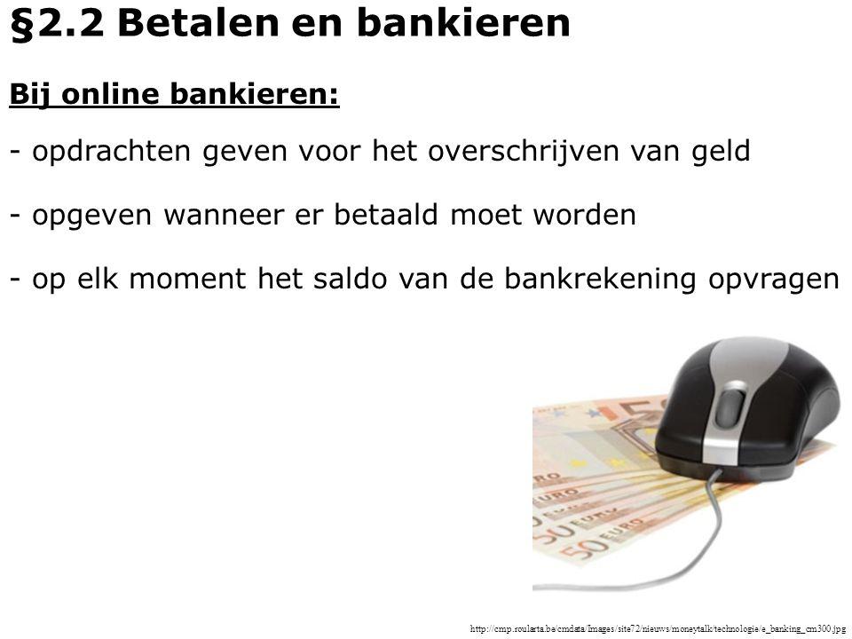 Bij online bankieren: - opdrachten geven voor het overschrijven van geld - opgeven wanneer er betaald moet worden §2.2 Betalen en bankieren - op elk m