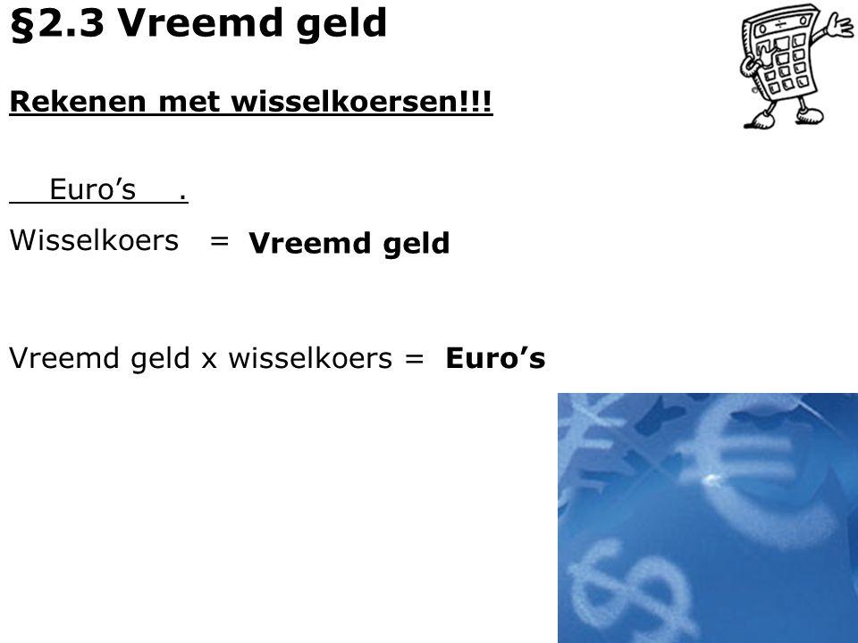 Rekenen met wisselkoersen!!! Euro's. Wisselkoers = Vreemd geld x wisselkoers = Vreemd geld Euro's §2.3 Vreemd geld