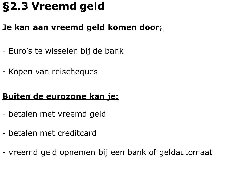Je kan aan vreemd geld komen door; - Euro's te wisselen bij de bank Buiten de eurozone kan je; - Kopen van reischeques - betalen met vreemd geld §2.3