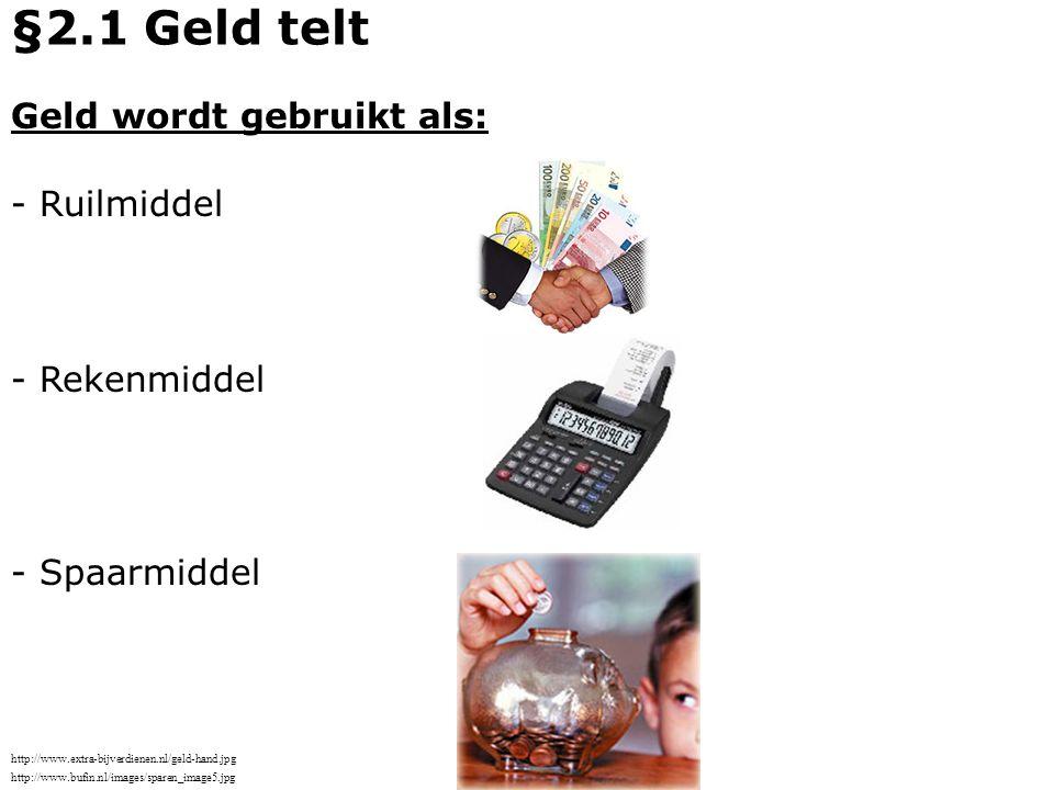 Geld wordt gebruikt als: - Ruilmiddel - Spaarmiddel - Rekenmiddel §2.1 Geld telt http://www.bufin.nl/images/sparen_image5.jpg http://www.extra-bijverd