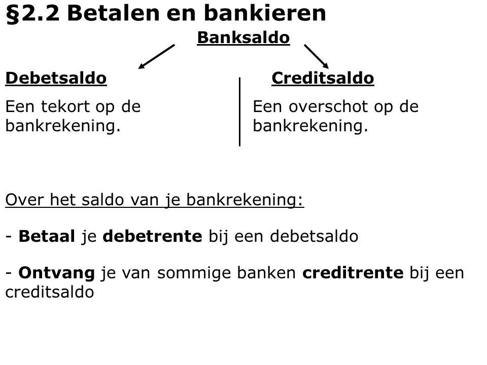Banksaldo Debetsaldo Een tekort op de bankrekening. Creditsaldo Een overschot op de bankrekening. §2.2 Betalen en bankieren Over het saldo van je bank