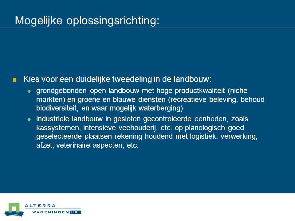 Mogelijke oplossingsrichting:  Kies voor een duidelijke tweedeling in de landbouw:  grondgebonden open landbouw met hoge productkwaliteit (niche mar