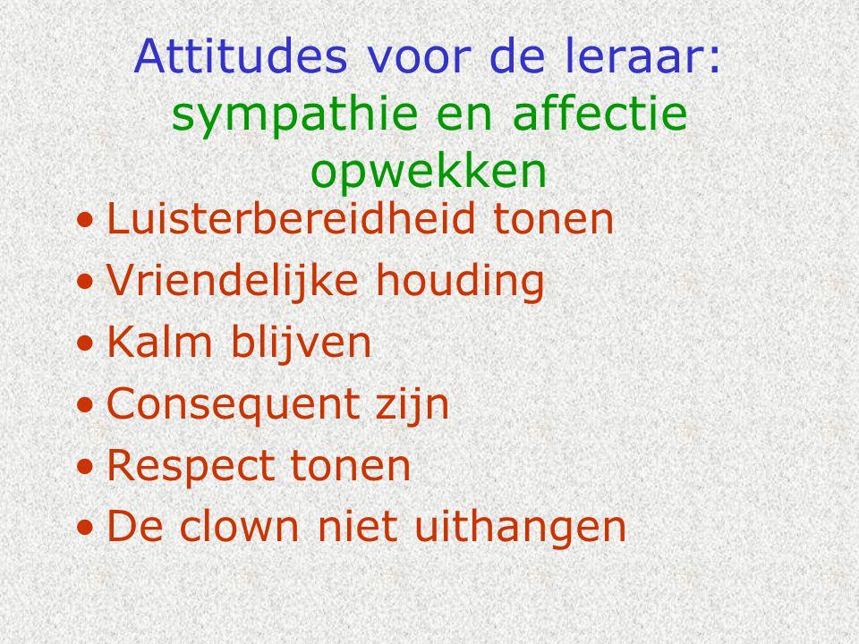 Attitudes voor de leraar: sympathie en affectie opwekken •Luisterbereidheid tonen •Vriendelijke houding •Kalm blijven •Consequent zijn •Respect tonen