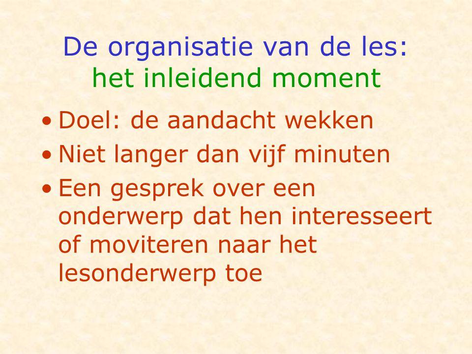 De organisatie van de les: het inleidend moment •Doel: de aandacht wekken •Niet langer dan vijf minuten •Een gesprek over een onderwerp dat hen intere
