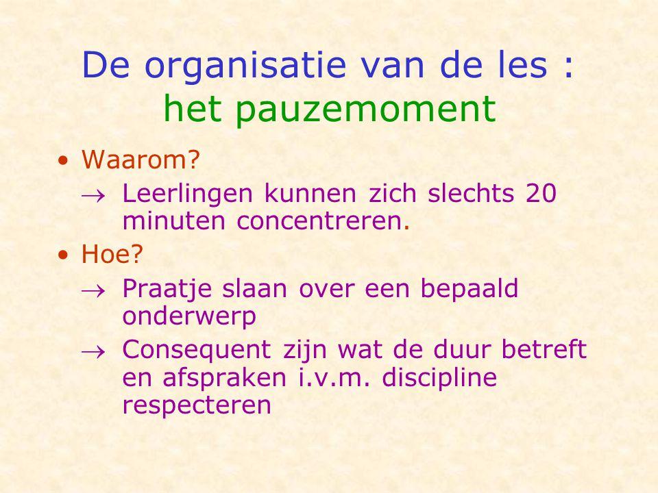 De organisatie van de les : het pauzemoment •Waarom?  Leerlingen kunnen zich slechts 20 minuten concentreren. •Hoe?  Praatje slaan over een bepaald