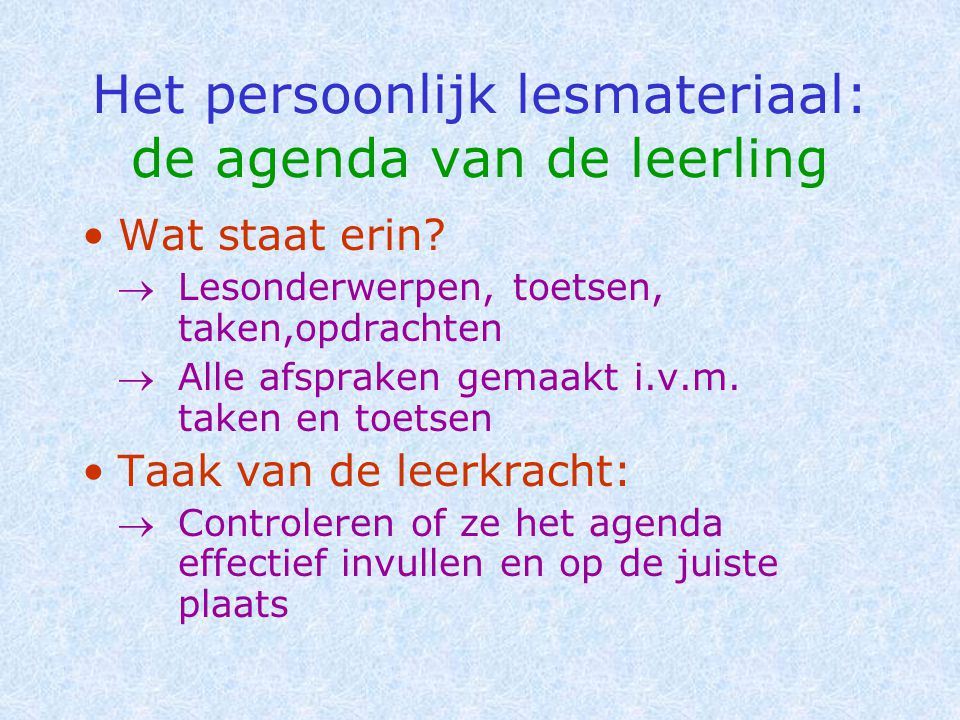 Het persoonlijk lesmateriaal: de agenda van de leerling •Wat staat erin?  Lesonderwerpen, toetsen, taken,opdrachten  Alle afspraken gemaakt i.v.m. t