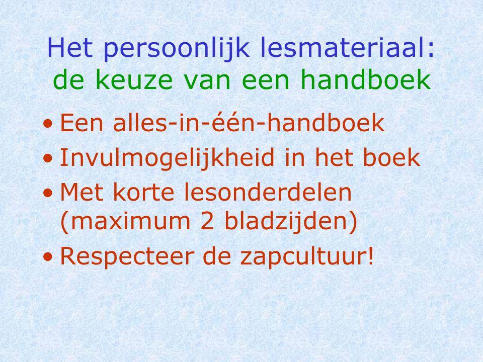 Het persoonlijk lesmateriaal: de keuze van een handboek •Een alles-in-één-handboek •Invulmogelijkheid in het boek •Met korte lesonderdelen (maximum 2