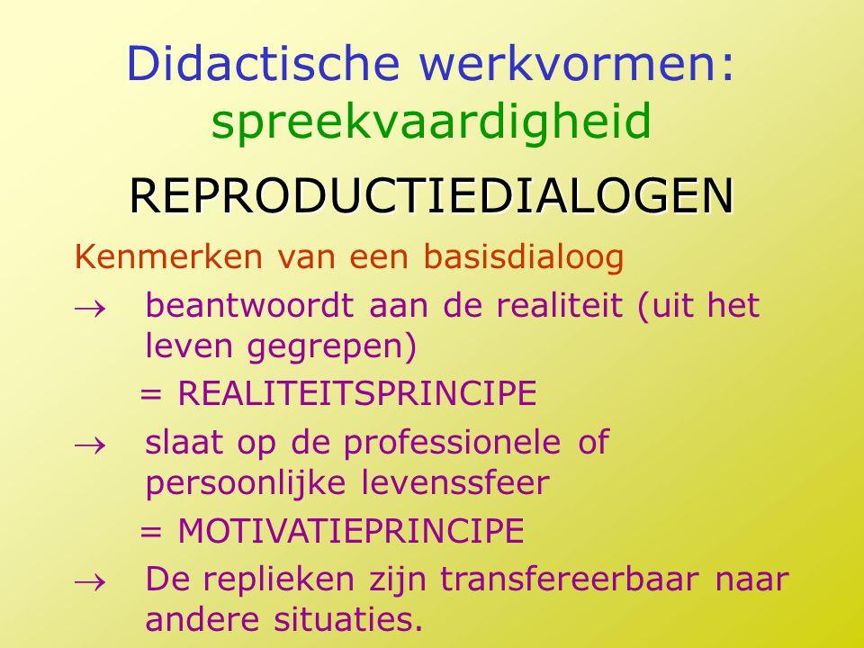 Didactische werkvormen: spreekvaardigheid REPRODUCTIEDIALOGEN Kenmerken van een basisdialoog beantwoordt aan de realiteit (uit het leven gegrepen) =