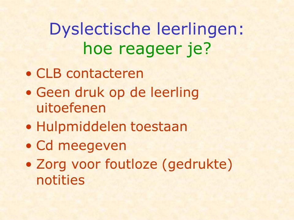 Dyslectische leerlingen: hoe reageer je? •CLB contacteren •Geen druk op de leerling uitoefenen •Hulpmiddelen toestaan •Cd meegeven •Zorg voor foutloze