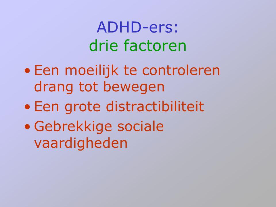 ADHD-ers: drie factoren •Een moeilijk te controleren drang tot bewegen •Een grote distractibiliteit •Gebrekkige sociale vaardigheden