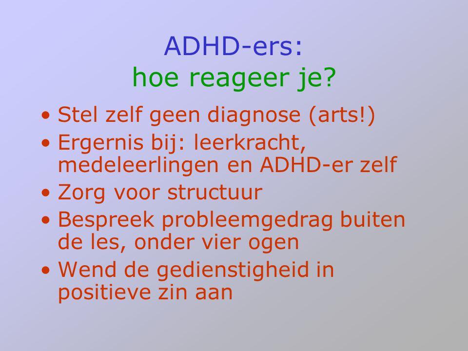 ADHD-ers: hoe reageer je? •Stel zelf geen diagnose (arts!) •Ergernis bij: leerkracht, medeleerlingen en ADHD-er zelf •Zorg voor structuur •Bespreek pr