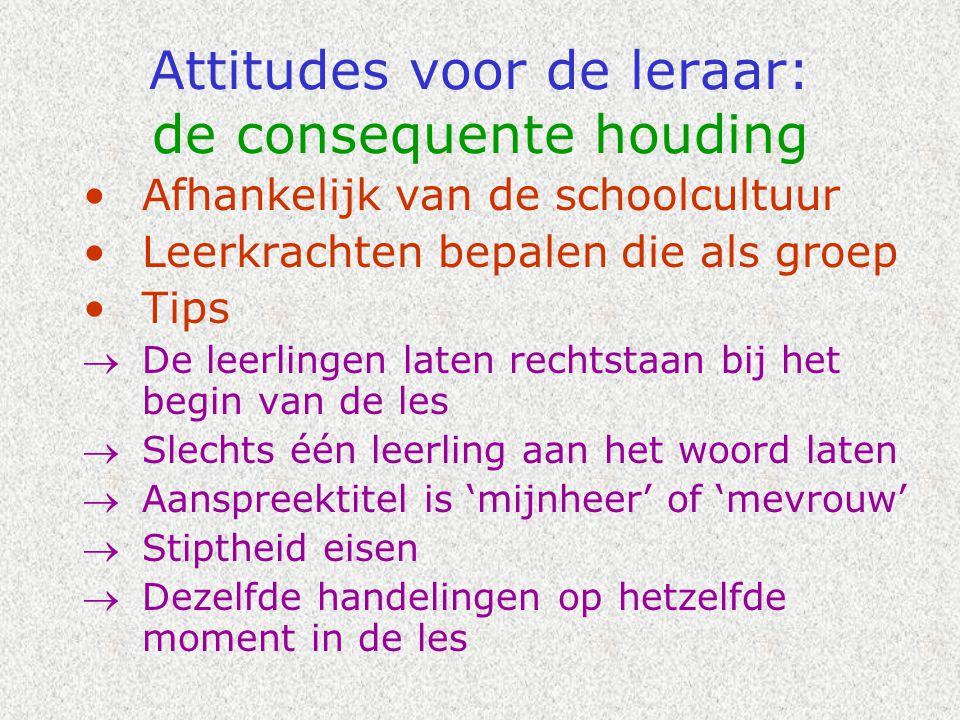 Attitudes voor de leraar: de consequente houding •Afhankelijk van de schoolcultuur •Leerkrachten bepalen die als groep •Tips  De leerlingen laten rec