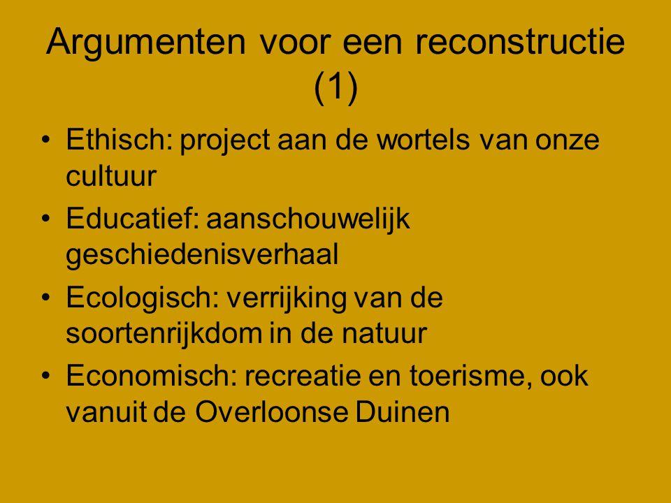 Argumenten voor een reconstructie (1) •Ethisch: project aan de wortels van onze cultuur •Educatief: aanschouwelijk geschiedenisverhaal •Ecologisch: verrijking van de soortenrijkdom in de natuur •Economisch: recreatie en toerisme, ook vanuit de Overloonse Duinen