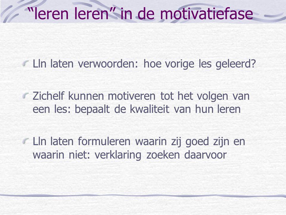 Aandacht voor leren leren bij de: Motivatiefase (lesintro) Verwervingsfasen Verwerkingsfasen (inoefenen) met feedback Controlefase/slotfase Gevolgen v