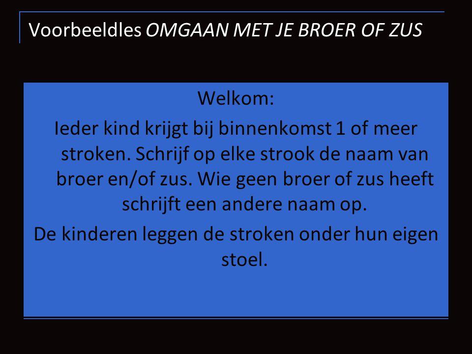 Voorbeeldles OMGAAN MET JE BROER OF ZUS Welkom: Ieder kind krijgt bij binnenkomst 1 of meer stroken. Schrijf op elke strook de naam van broer en/of zu