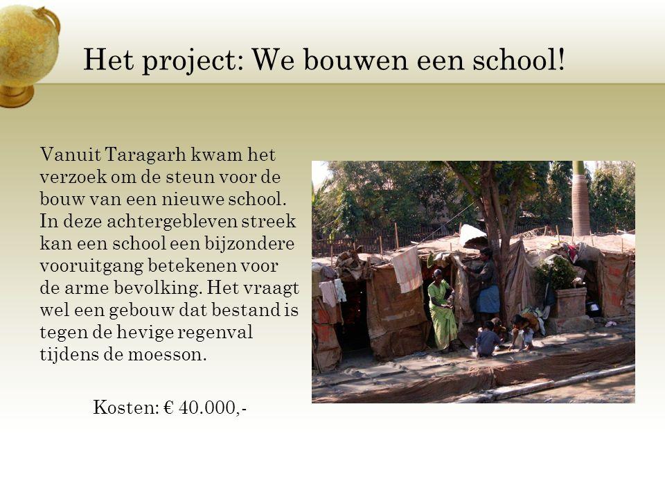 Het project: We bouwen een school! Vanuit Taragarh kwam het verzoek om de steun voor de bouw van een nieuwe school. In deze achtergebleven streek kan